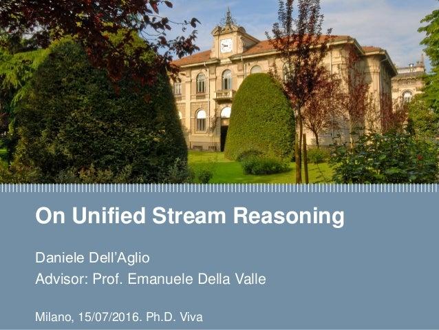 Daniele Dell'Aglio On Unified Stream Reasoning Daniele Dell'Aglio Advisor: Prof. Emanuele Della Valle Milano, 15/07/2016. ...