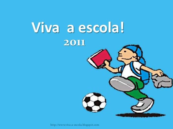 Viva a escola!            2011  http://www.viva-a-escola.blogspot.com