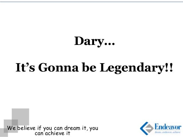 We believe if you can dream it, you can achieve it Dary… It's Gonna be Legendary!!