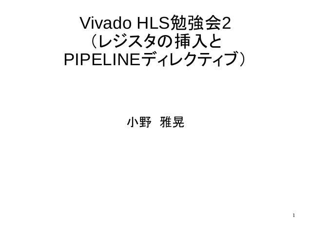 1 Vivado HLS勉強会2 (レジスタの挿入と PIPELINEディレクティブ) 小野 雅晃