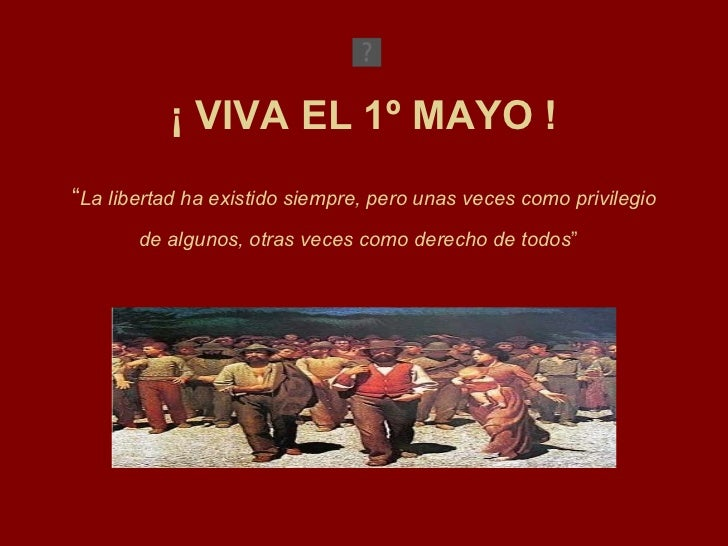 """¡ VIVA EL 1º MAYO ! """" La libertad ha existido siempre, pero unas veces como privilegio de algunos, otras veces como derech..."""