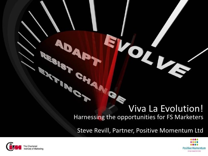 Viva La Evolution!Harnessing the opportunities for FS Marketers Steve Revill, Partner, Positive Momentum Ltd