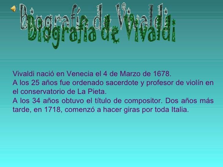 Vivaldi nació en Venecia el 4 de Marzo de 1678. A los 25 años fue ordenado sacerdote y profesor de violín en el conservato...