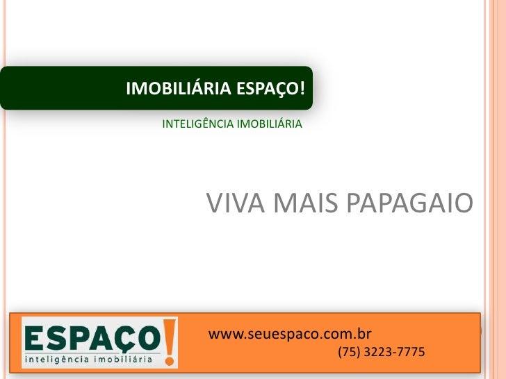 IMOBILIÁRIA ESPAÇO!   INTELIGÊNCIA IMOBILIÁRIA          VIVA MAIS PAPAGAIO          www.seuespaco.com.br                  ...