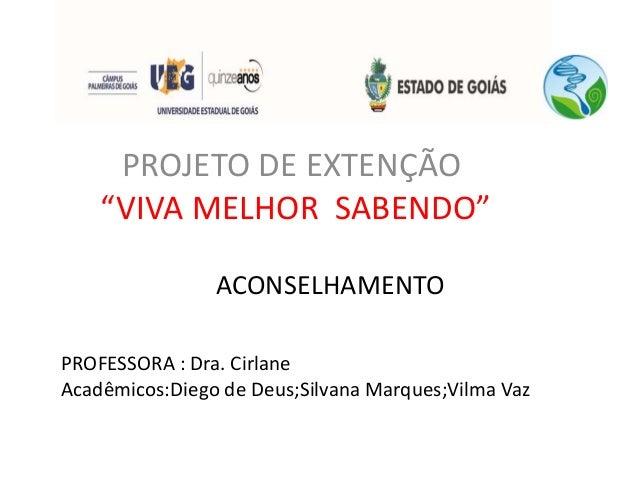 """PROFESSORA : Dra. Cirlane Acadêmicos:Diego de Deus;Silvana Marques;Vilma Vaz PROJETO DE EXTENÇÃO """"VIVA MELHOR SABENDO"""" ACO..."""