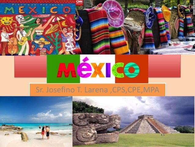 Viva Mexico Sr. Josefino T. Larena ,CPS,CPE,MPA
