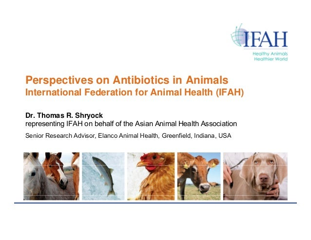 Perspectives on Antibiotics in AnimalsInternational Federation for Animal Health (IFAH)Dr. Thomas R. Shryockrepresenting I...