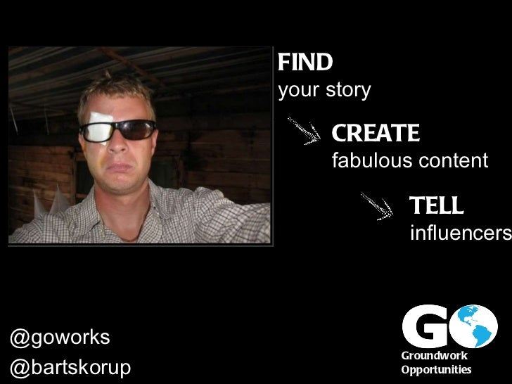 Groundwork  Opportunities @bartskorupa @goworks FIND your story CREATE fabulous content TELL influencers
