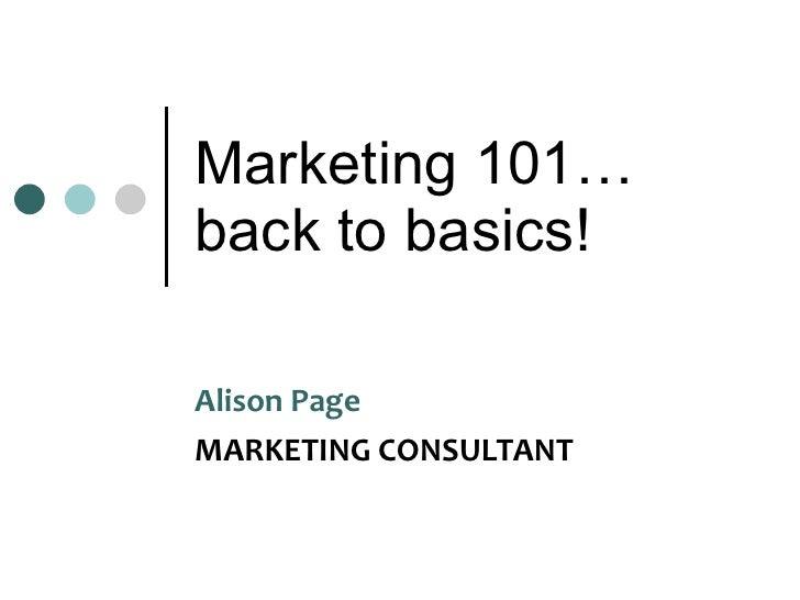 Marketing 101… back to basics! Alison Page  MARKETING CONSULTANT
