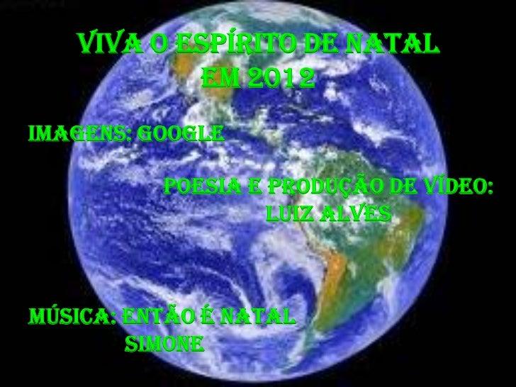 VIVA O ESPÍRITO DE NATAL           EM 2012IMAGENS: GOOGLE          POESIA E PRODUÇÃO DE VÍDEO:                   LUIZ Alve...