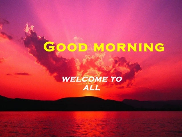 Good morning WELCOME TO ALL