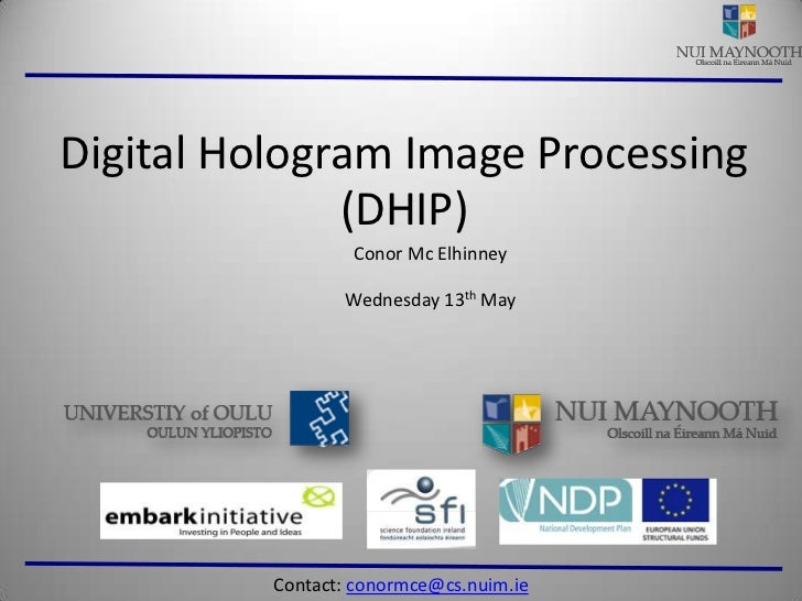 Digital Hologram Image Processing<br />(DHIP)<br />Conor Mc Elhinney<br />Wednesday 13th May<br />Contact: conormce@cs.nui...