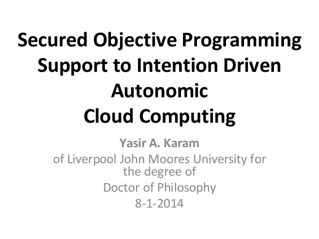 Secured Objective Programming Support to Intention Driven Autonomic Cloud Computing Yasir A. Karam of Liverpool John Moore...
