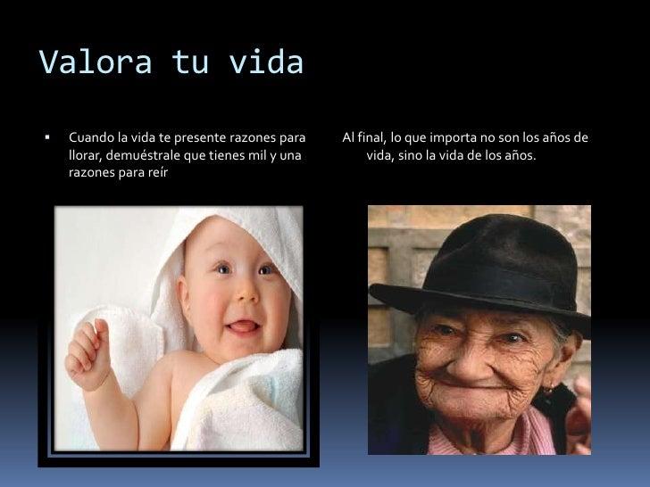Valora tu vida   Cuando la vida te presente razones para    Al final, lo que importa no son los años de    llorar, demués...