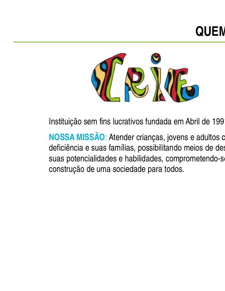 QUEM SOMOSInstituição sem fins lucrativos fundada em Abril de 1991.NOSSA MISSÃO: Atender crianças, jovens e adultos comdef...
