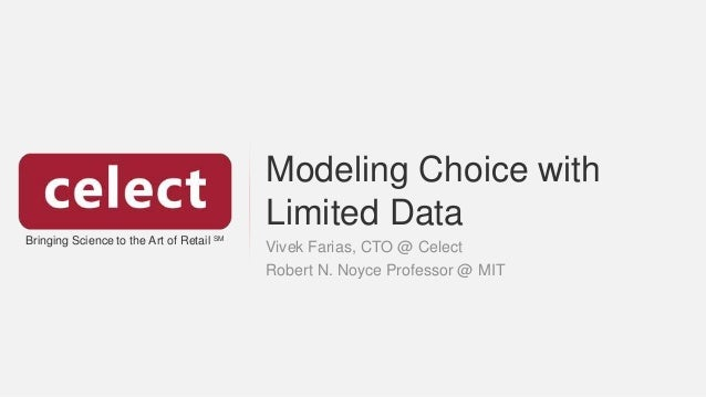 Bringing Science to the Art of Retail SM Modeling Choice with Limited Data Vivek Farias, CTO @ Celect Robert N. Noyce Prof...