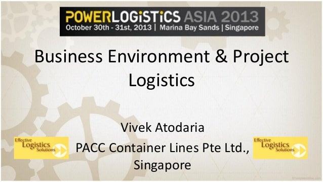 Business Environment & Project Logistics Vivek Atodaria PACC Container Lines Pte Ltd., Singapore