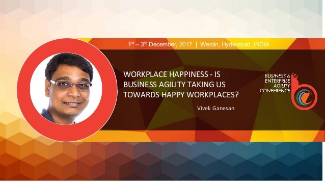 WORKPLACE HAPPINESS - IS BUSINESS AGILITY TAKING US TOWARDS HAPPY WORKPLACES? Vivek Ganesan 1st – 3rd December, 2017 | Wes...