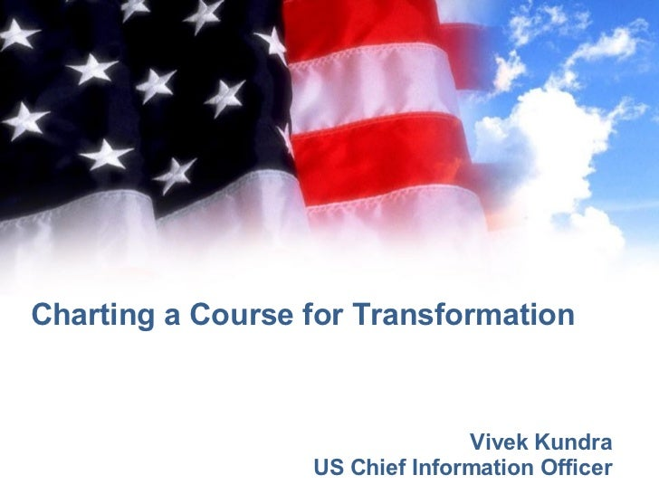 Charting a Course for Transformation Vivek Kundra US Chief Information Officer