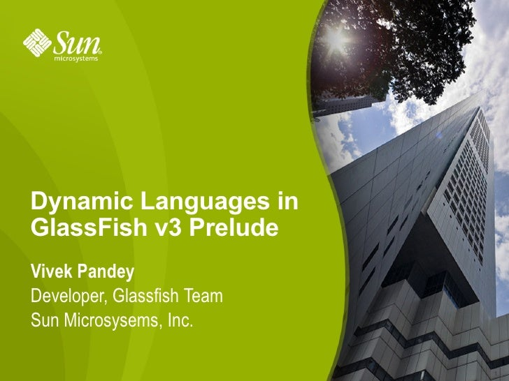 Dynamic Languages in GlassFish v3 Prelude Vivek Pandey Developer, Glassfish Team Sun Microsysems, Inc.                    ...