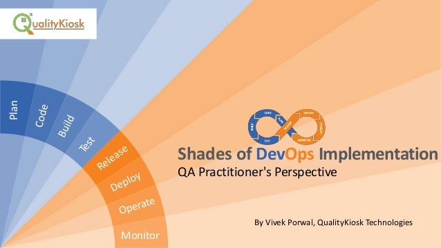 Shades of DevOps Implementation QA Practitioner's Perspective By Vivek Porwal, QualityKiosk Technologies Plan Monitor