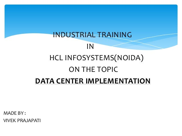 INDUSTRIAL TRAINING IN HCL INFOSYSTEMS(NOIDA) ON THE TOPIC DATA CENTER IMPLEMENTATION  MADE BY : VIVEK PRAJAPATI