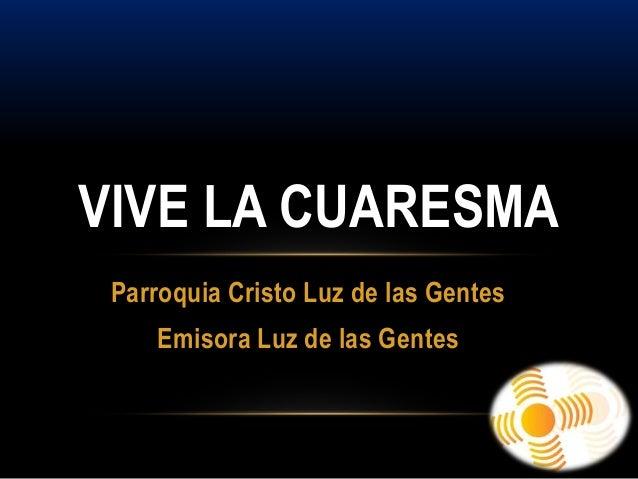 VIVE LA CUARESMA Parroquia Cristo Luz de las Gentes    Emisora Luz de las Gentes