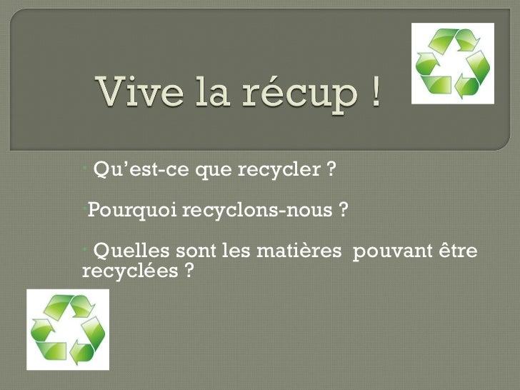 <ul><li>Qu'est-ce que recycler ? </li></ul><ul><li>Pourquoi recyclons-nous ? </li></ul><ul><li>Quelles sont les matières  ...