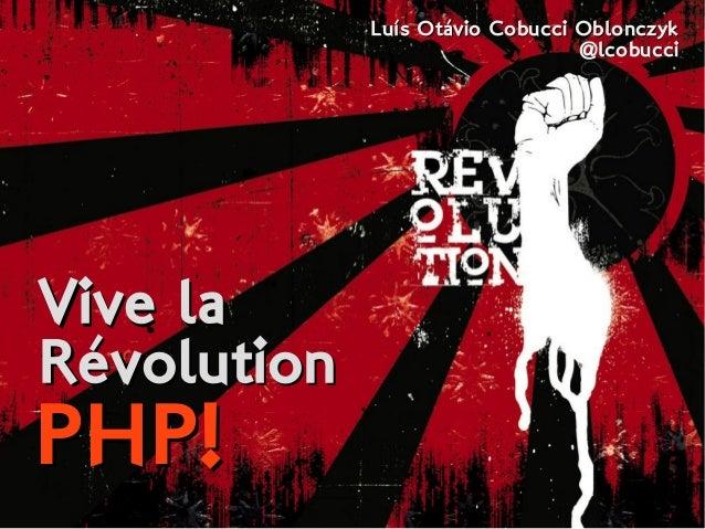 Vive laVive la RévolutionRévolution PHP!PHP! Luís Otávio Cobucci OblonczykLuís Otávio Cobucci Oblonczyk @lcobucci@lcobucci