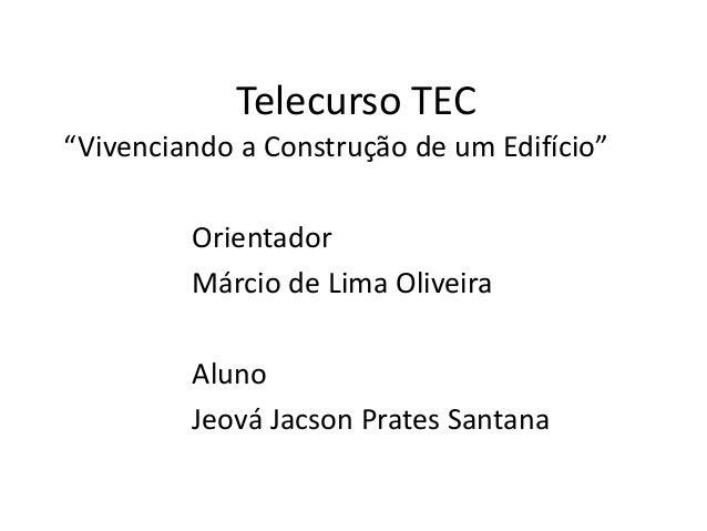 """Telecurso TEC""""Vivenciando a Construção de um Edifício""""OrientadorMárcio de Lima OliveiraAlunoJeová Jacson Prates Santana"""
