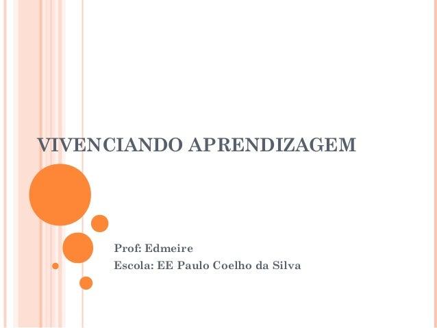 VIVENCIANDO APRENDIZAGEM  Prof: Edmeire  Escola: EE Paulo Coelho da Silva