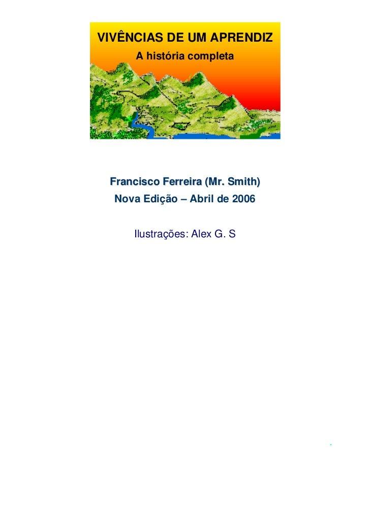 VIVÊNCIAS DE UM APRENDIZ      A história completa Francisco Ferreira (Mr. Smith)  Nova Edição – Abril de 2006     Ilustraç...