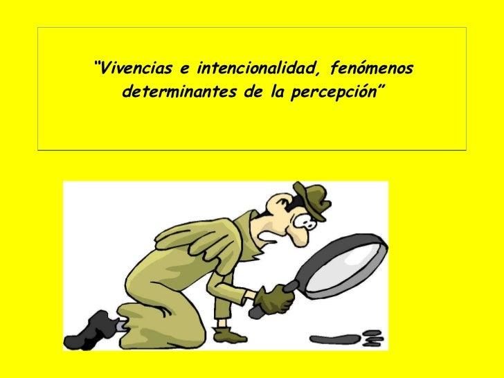 """"""" Vivencias e intencionalidad, fenómenos determinantes de la percepción"""""""