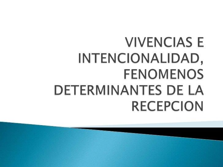 VIVENCIAS E INTENCIONALIDAD, FENOMENOS DETERMINANTES DE LA RECEPCION<br />
