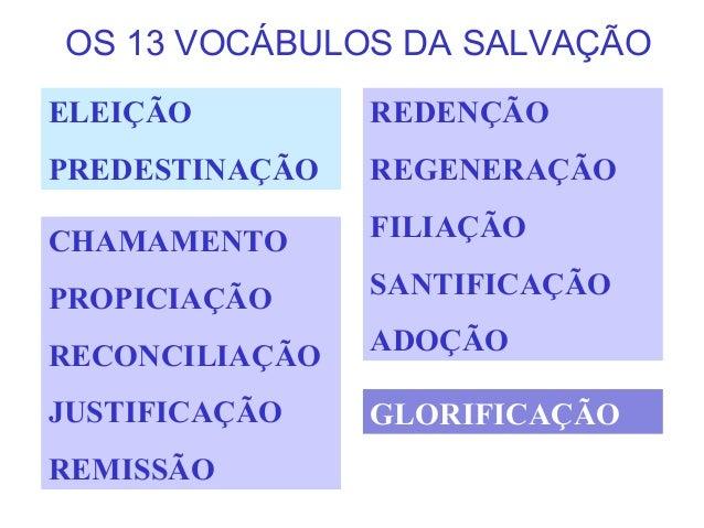 OS 13 VOCÁBULOS DA SALVAÇÃO ELEIÇÃO PREDESTINAÇÃO REDENÇÃO REGENERAÇÃO FILIAÇÃO SANTIFICAÇÃO ADOÇÃO CHAMAMENTO PROPICIAÇÃO...