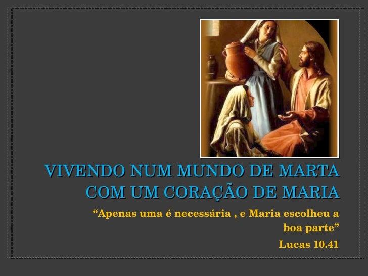 """VIVENDO NUM MUNDO DE MARTA COM UM CORAÇÃO DE MARIA <ul><li>"""" Apenas uma é necessária , e Maria escolheu a boa parte"""" </li>..."""