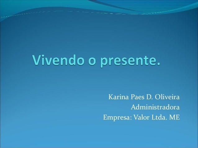 Karina Paes D. Oliveira Administradora Empresa: Valor Ltda. ME