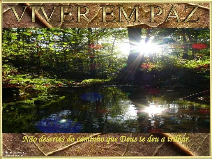 VIVER EM PAZ Não desertes do caminho que Deus te deu a trilhar.