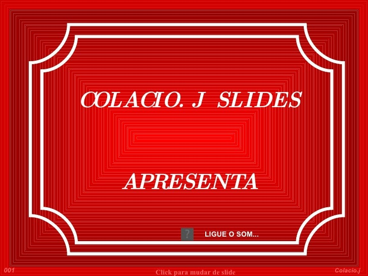 COLACIO. J  SLIDES APRESENTA LIGUE O SOM... 001 Colacio.j Click para mudar de slide
