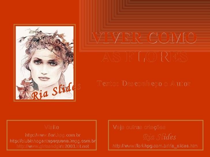 VIVER COMO AS FLORES Texto: Desconheço o Autor Visite http ://www.flori. hpg .com. br http :// clubinhogentepequena . impg...