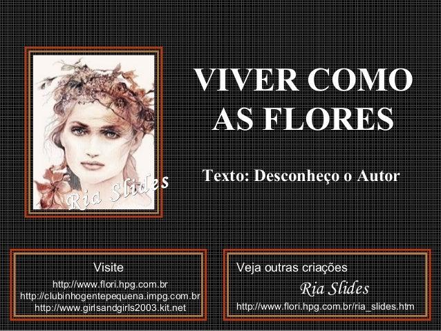 VIVER COMOVIVER COMO AS FLORESAS FLORES Texto: Desconheço o AutorTexto: Desconheço o Autor VisiteVisite httphttp://www.flo...