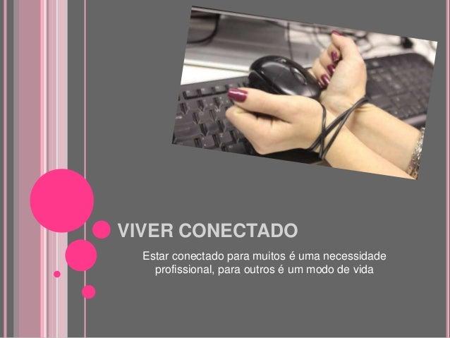 VIVER CONECTADO Estar conectado para muitos é uma necessidade profissional, para outros é um modo de vida