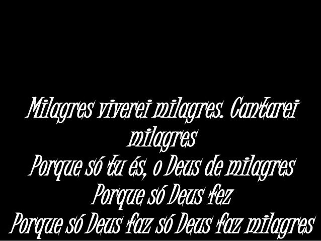 Milagres viverei milagres. Cantarei milagres Porque só tu és, o Deus de milagres Porque só Deus fez Porque só Deus faz só ...