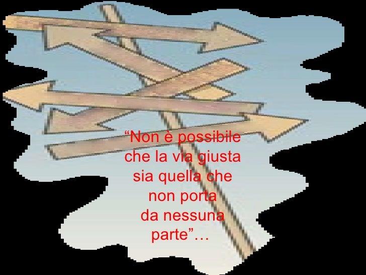 """""""Non è possibileche la via giusta sia quella che   non porta  da nessuna    parte""""…"""