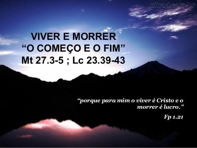 """VIVER E MORRER """"O COMEÇO E O FIM"""" Mt 27.3-5 ; Lc 23.39-43  """"porque para mim o viver é Cristo e o morrer é lucro."""" Fp 1.21"""