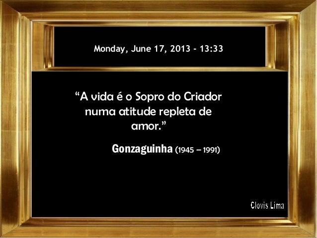 """Monday, June 17, 2013Monday, June 17, 2013 -- 13:3313:33""""A vida é o Sopro do Criadornuma atitude repleta deamor.""""Gonzaguin..."""