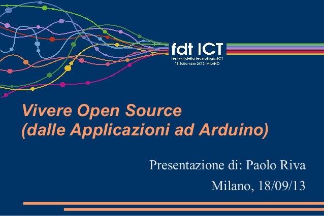 Vivere Open Source (dalle Applicazioni ad Arduino) Presentazione di: Paolo Riva Milano, 18/09/13
