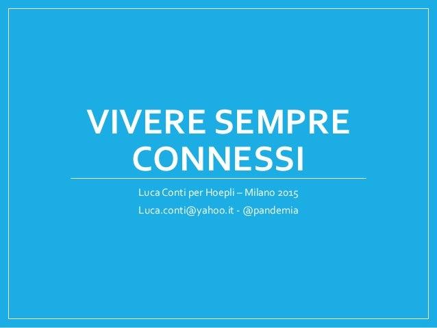VIVERE SEMPRE CONNESSI Luca Conti per Hoepli – Milano 2015 Luca.conti@yahoo.it - @pandemia