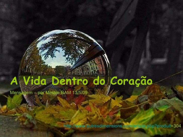 A Vida Dentro do Coração Mensagem – por Mestre RAM 13/5/09 http://www.autresdimensions.com/article. php ? produit =304