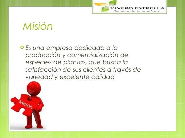Misión Es   una empresa dedicada a la producción y comercialización de especies de plantas, que busca la satisfacción de ...